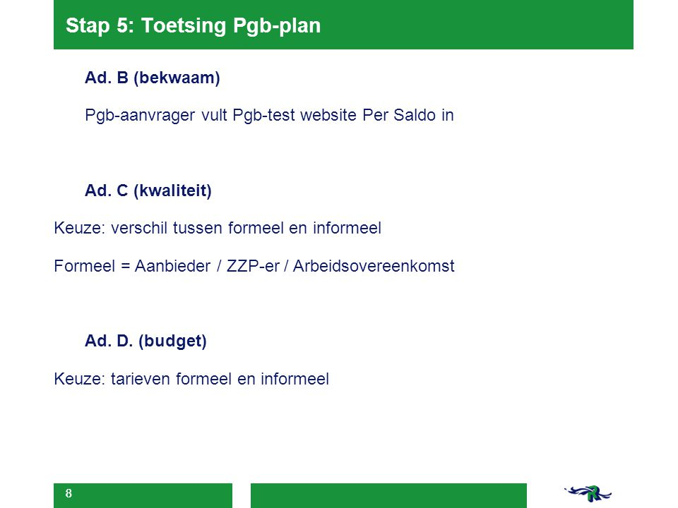 8 Stap 5: Toetsing Pgb-plan Ad. B (bekwaam) Pgb-aanvrager vult Pgb-test website Per Saldo in Ad. C (kwaliteit) Keuze: verschil tussen formeel en infor