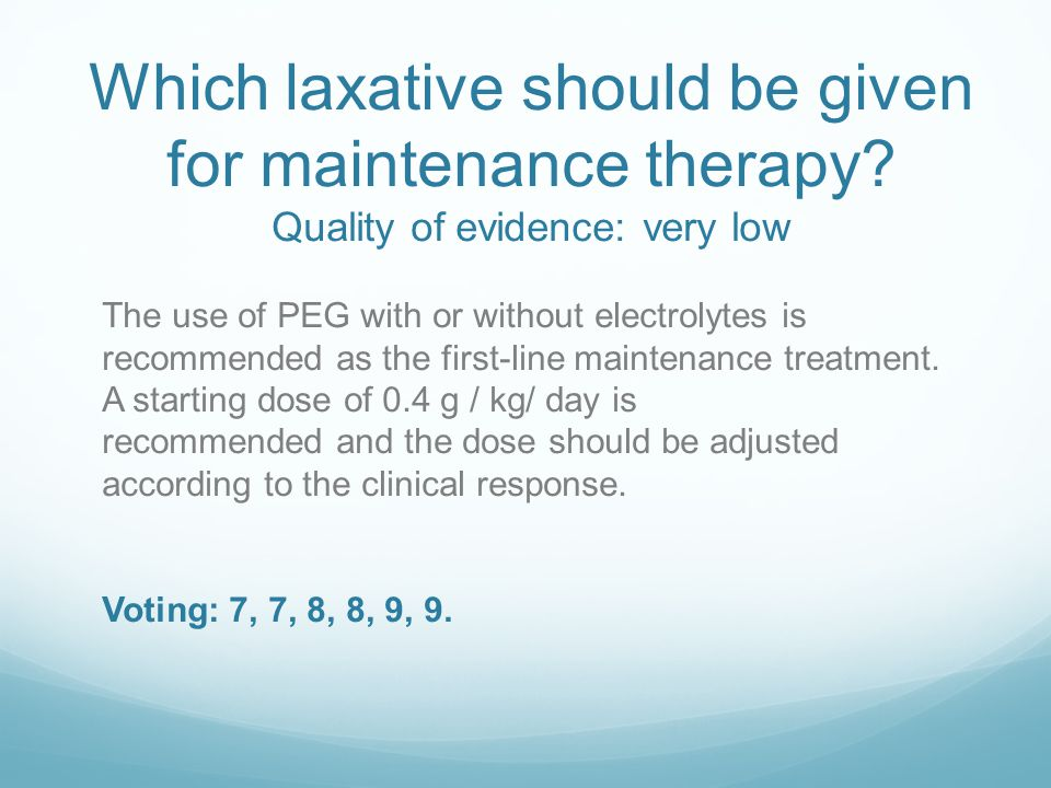 Which laxative should be given for maintenance therapy? Quality of evidence: very low The use of PEG with or without electrolytes is recommended as th