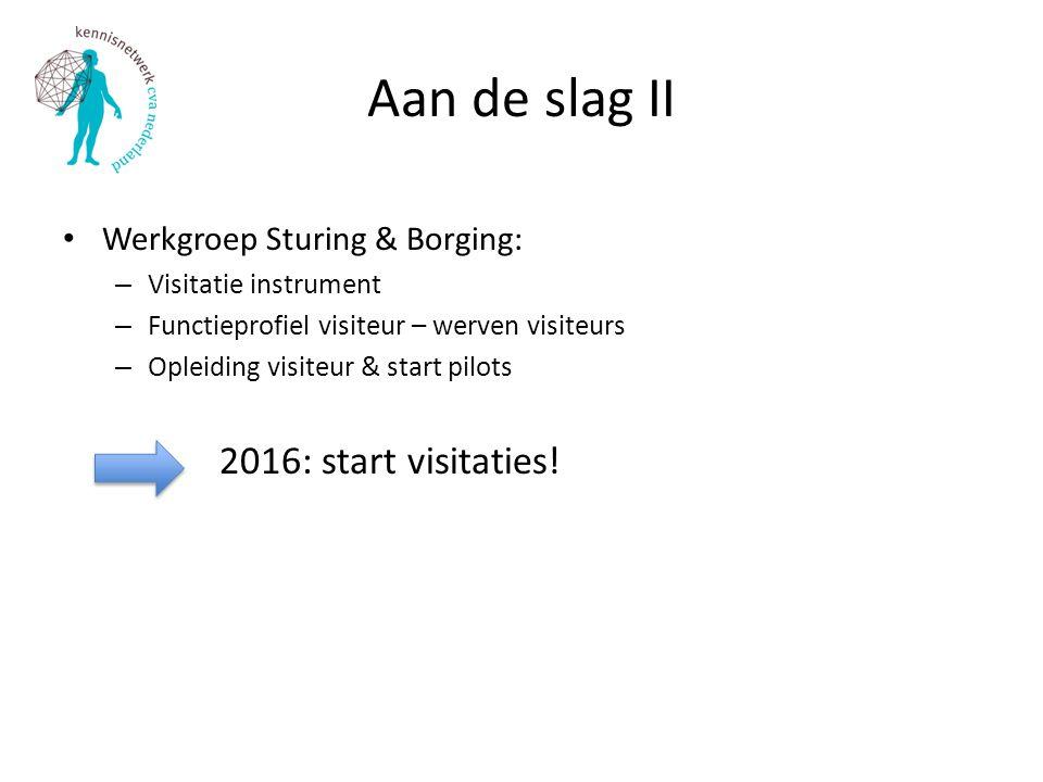 Aan de slag II Werkgroep Sturing & Borging: – Visitatie instrument – Functieprofiel visiteur – werven visiteurs – Opleiding visiteur & start pilots 20