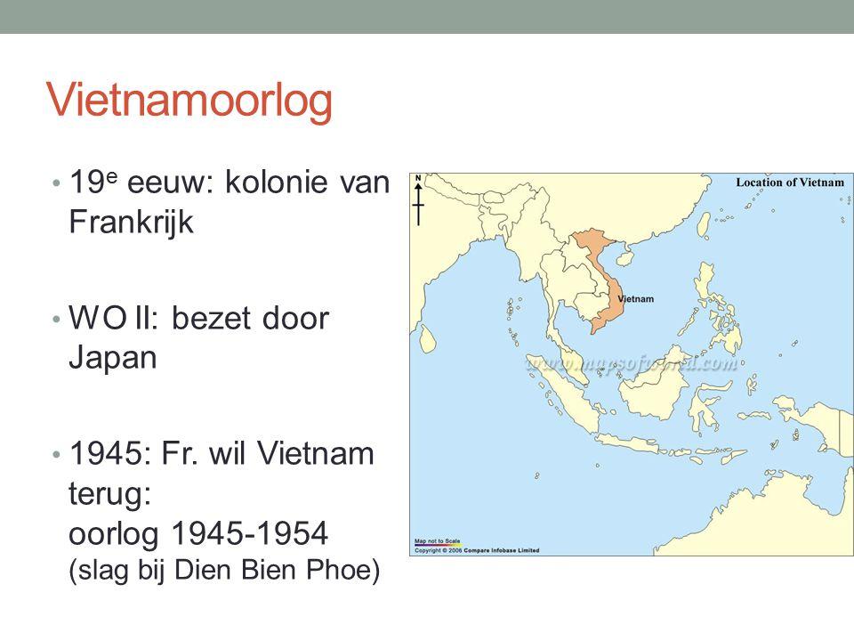 Vietnamoorlog 19 e eeuw: kolonie van Frankrijk WO II: bezet door Japan 1945: Fr. wil Vietnam terug: oorlog 1945-1954 (slag bij Dien Bien Phoe)