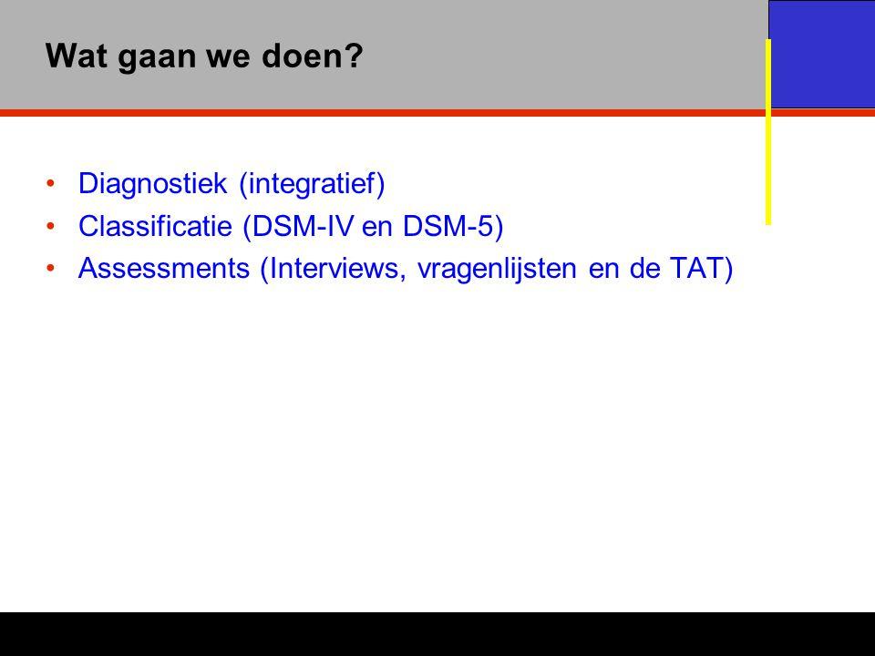 Wat gaan we doen? Diagnostiek (integratief) Classificatie (DSM-IV en DSM-5) Assessments (Interviews, vragenlijsten en de TAT)