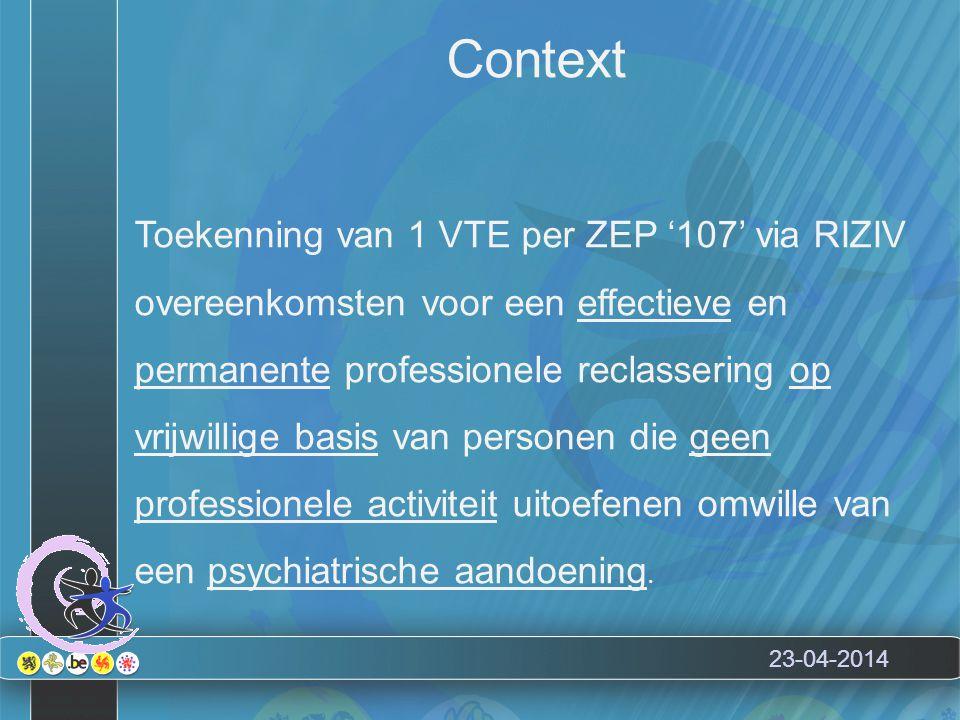23-04-2014 Context Toekenning van 1 VTE per ZEP '107' via RIZIV overeenkomsten voor een effectieve en permanente professionele reclassering op vrijwillige basis van personen die geen professionele activiteit uitoefenen omwille van een psychiatrische aandoening.