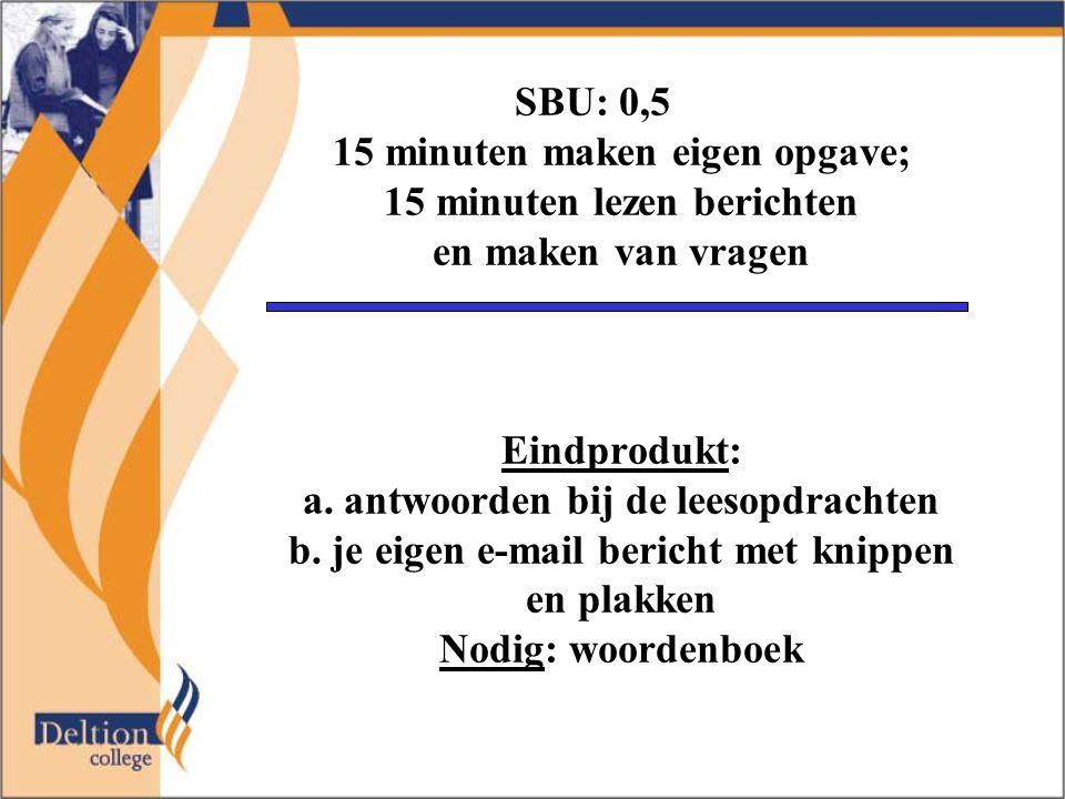 SBU: 0,5 15 minuten maken eigen opgave; 15 minuten lezen berichten en maken van vragen Eindprodukt: a. antwoorden bij de leesopdrachten b. je eigen e-