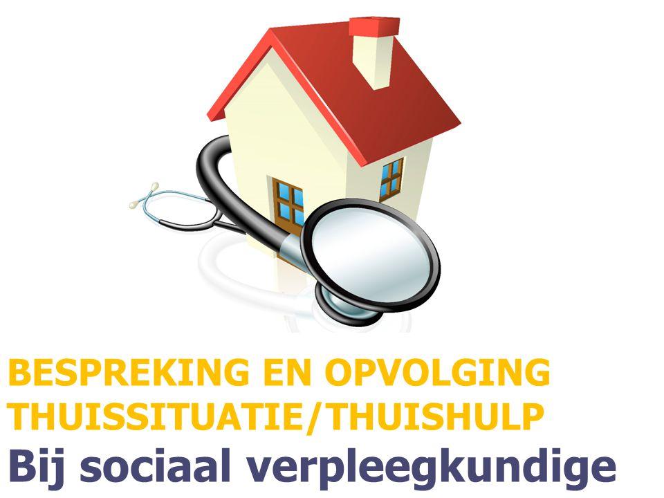 BESPREKING EN OPVOLGING THUISSITUATIE/THUISHULP Bij sociaal verpleegkundige