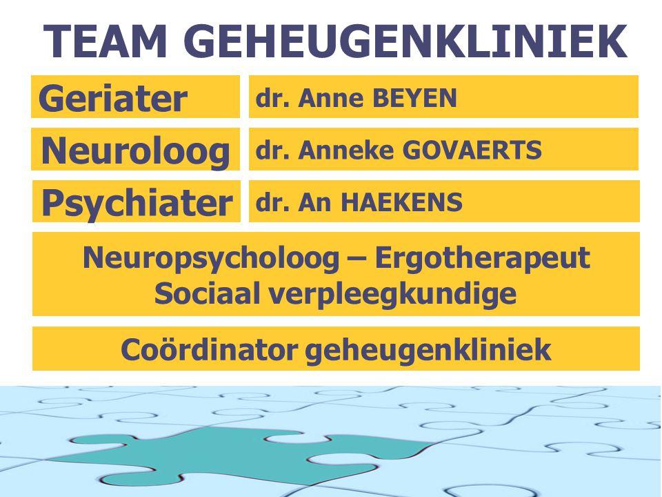 TEAM GEHEUGENKLINIEK dr. Anne BEYEN Geriater dr. Anneke GOVAERTS Neuroloog dr. An HAEKENS Psychiater Neuropsycholoog – Ergotherapeut Sociaal verpleegk