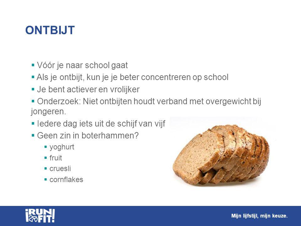 ONTBIJT  Vóór je naar school gaat  Als je ontbijt, kun je je beter concentreren op school  Je bent actiever en vrolijker  Onderzoek: Niet ontbijte