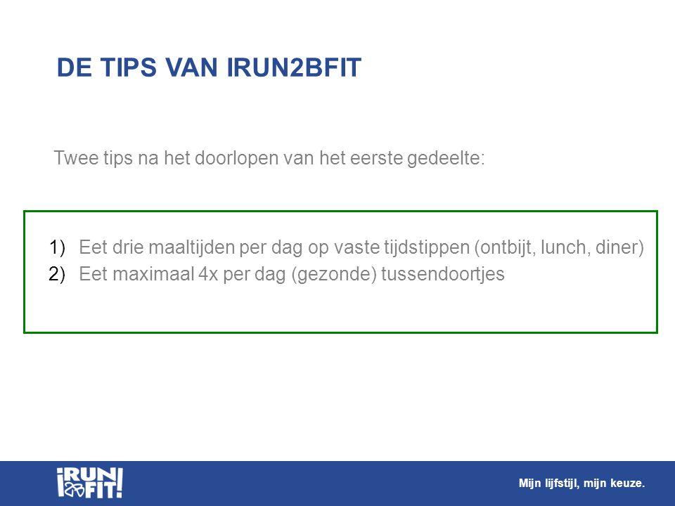 DE TIPS VAN IRUN2BFIT 1) Eet drie maaltijden per dag op vaste tijdstippen (ontbijt, lunch, diner) 2) Eet maximaal 4x per dag (gezonde) tussendoortjes
