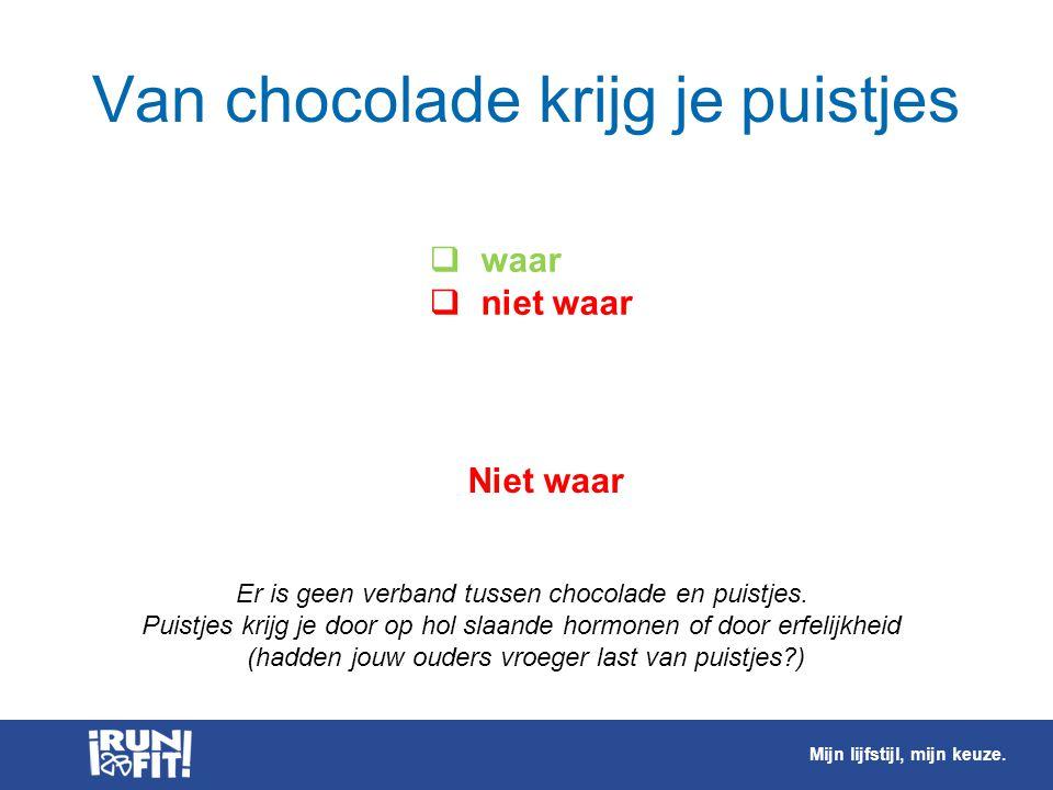  waar  niet waar Niet waar Er is geen verband tussen chocolade en puistjes. Puistjes krijg je door op hol slaande hormonen of door erfelijkheid (had