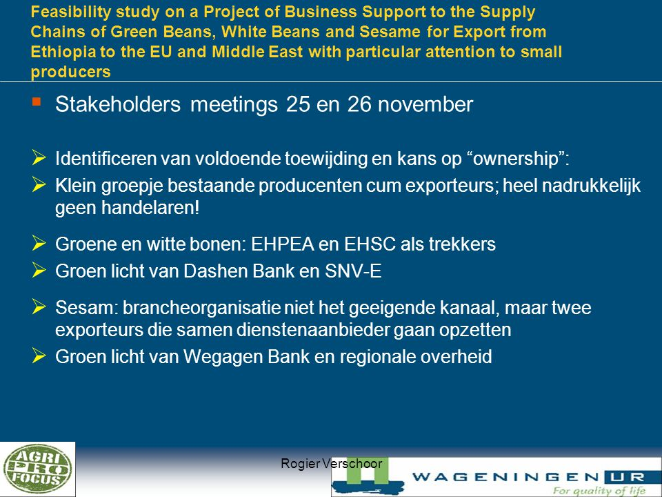 Feasibility study on a Project of Business Support to the Supply Chains of Green Beans, White Beans and Sesame for Export from Ethiopia to the EU and Middle East with particular attention to small producers Rogier Verschoor  Stakeholders meetings 25 en 26 november  Identificeren van voldoende toewijding en kans op ownership :  Klein groepje bestaande producenten cum exporteurs; heel nadrukkelijk geen handelaren.
