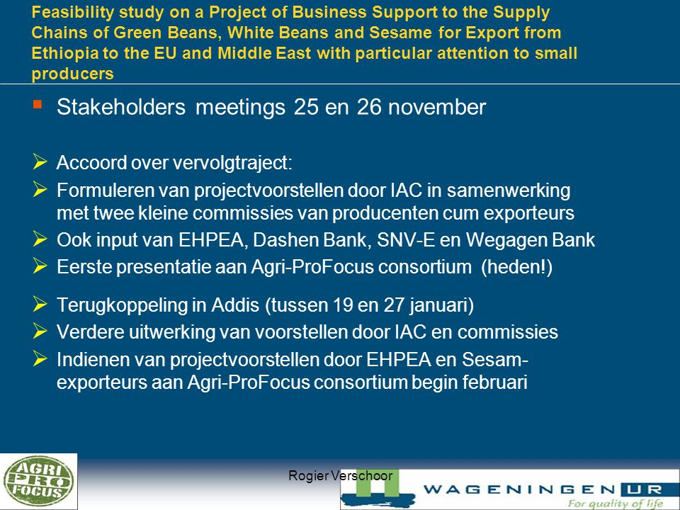 Feasibility study on a Project of Business Support to the Supply Chains of Green Beans, White Beans and Sesame for Export from Ethiopia to the EU and Middle East with particular attention to small producers Rogier Verschoor  Stakeholders meetings 25 en 26 november  Accoord over vervolgtraject:  Formuleren van projectvoorstellen door IAC in samenwerking met twee kleine commissies van producenten cum exporteurs  Ook input van EHPEA, Dashen Bank, SNV-E en Wegagen Bank  Eerste presentatie aan Agri-ProFocus consortium (heden!)  Terugkoppeling in Addis (tussen 19 en 27 januari)  Verdere uitwerking van voorstellen door IAC en commissies  Indienen van projectvoorstellen door EHPEA en Sesam- exporteurs aan Agri-ProFocus consortium begin februari