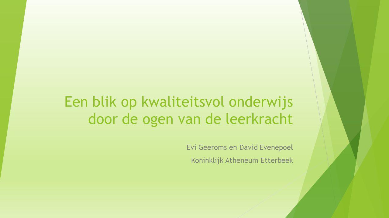 Een blik op kwaliteitsvol onderwijs door de ogen van de leerkracht Evi Geeroms en David Evenepoel Koninklijk Atheneum Etterbeek