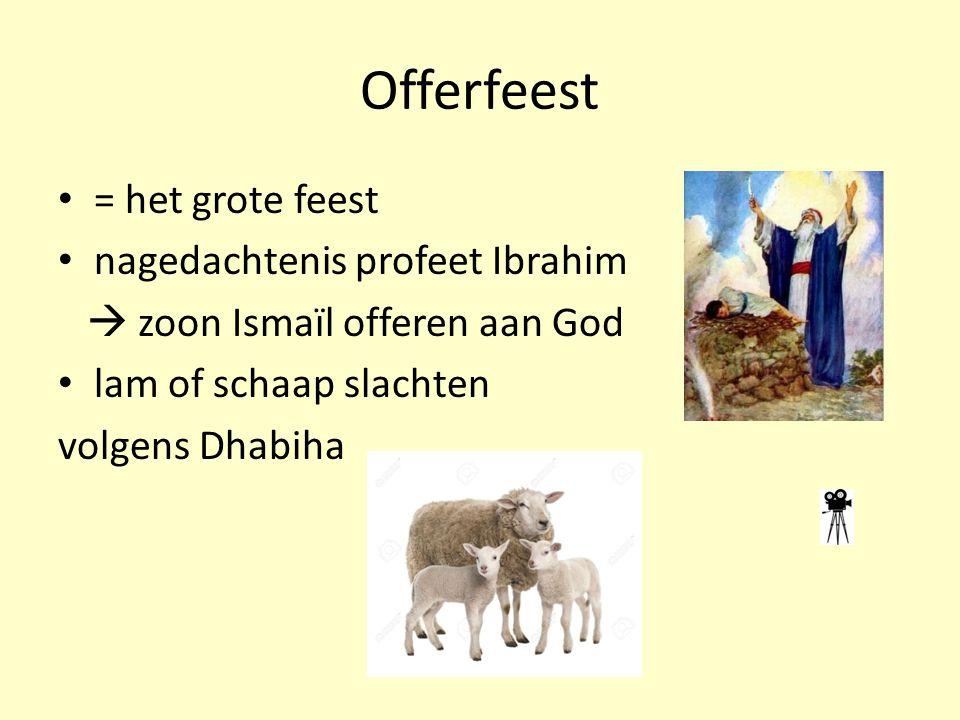 Offerfeest = het grote feest nagedachtenis profeet Ibrahim  zoon Ismaïl offeren aan God lam of schaap slachten volgens Dhabiha