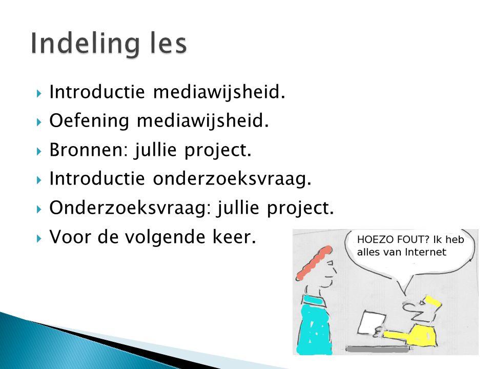  Introductie mediawijsheid.  Oefening mediawijsheid.  Bronnen: jullie project.  Introductie onderzoeksvraag.  Onderzoeksvraag: jullie project. 
