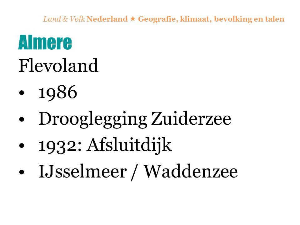 Land & Volk Nederland  Geografie, klimaat, bevolking en talen Flevoland 1986 Drooglegging Zuiderzee 1932: Afsluitdijk IJsselmeer / Waddenzee Almere