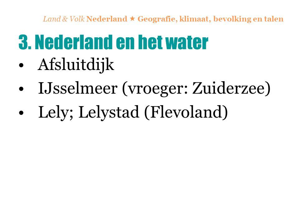 Land & Volk Nederland  Geografie, klimaat, bevolking en talen Afsluitdijk IJsselmeer (vroeger: Zuiderzee) Lely; Lelystad (Flevoland) 3. Nederland en