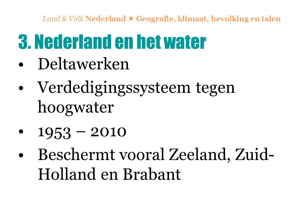 Land & Volk Nederland  Geografie, klimaat, bevolking en talen Deltawerken Verdedigingssysteem tegen hoogwater 1953 – 2010 Beschermt vooral Zeeland, Z