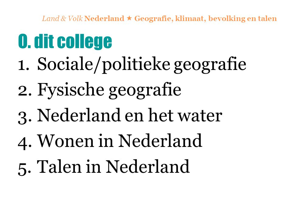 Land & Volk Nederland  Geografie, klimaat, bevolking en talen Voorbeeld: een gedicht van  Tsjêbbe Hettinga (hand-out) Voorbeeld: het populaire liedje Wêr bisto (2001) van Twarres http://www.youtube.com/watch?v=KaTanewWj4Y http://www.youtube.com/watch?v=KaTanewWj4Y (videoclip) http://www.youtube.com/watch?v=EjSpdp7CNF0&f eature=relatedhttp://www.youtube.com/watch?v=EjSpdp7CNF0&f eature=related (met Nederlandse vertaling) 5.