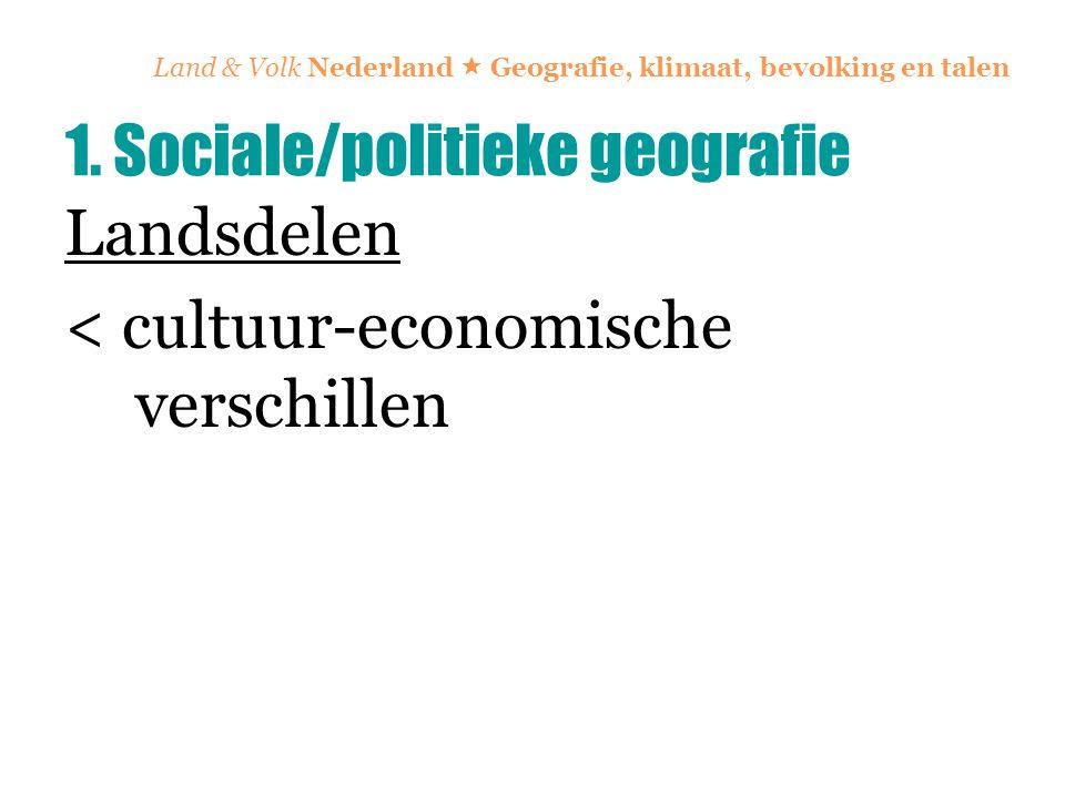Land & Volk Nederland  Geografie, klimaat, bevolking en talen Landsdelen < cultuur-economische verschillen 1. Sociale/politieke geografie