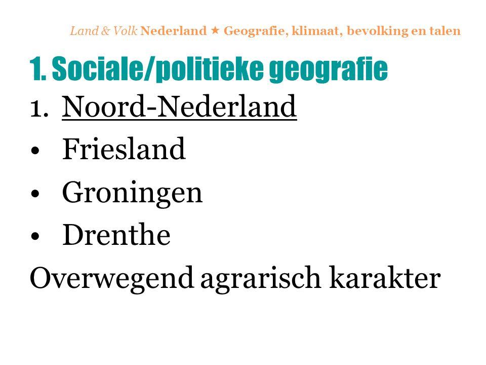 Land & Volk Nederland  Geografie, klimaat, bevolking en talen 1.Noord-Nederland Friesland Groningen Drenthe Overwegend agrarisch karakter 1. Sociale/