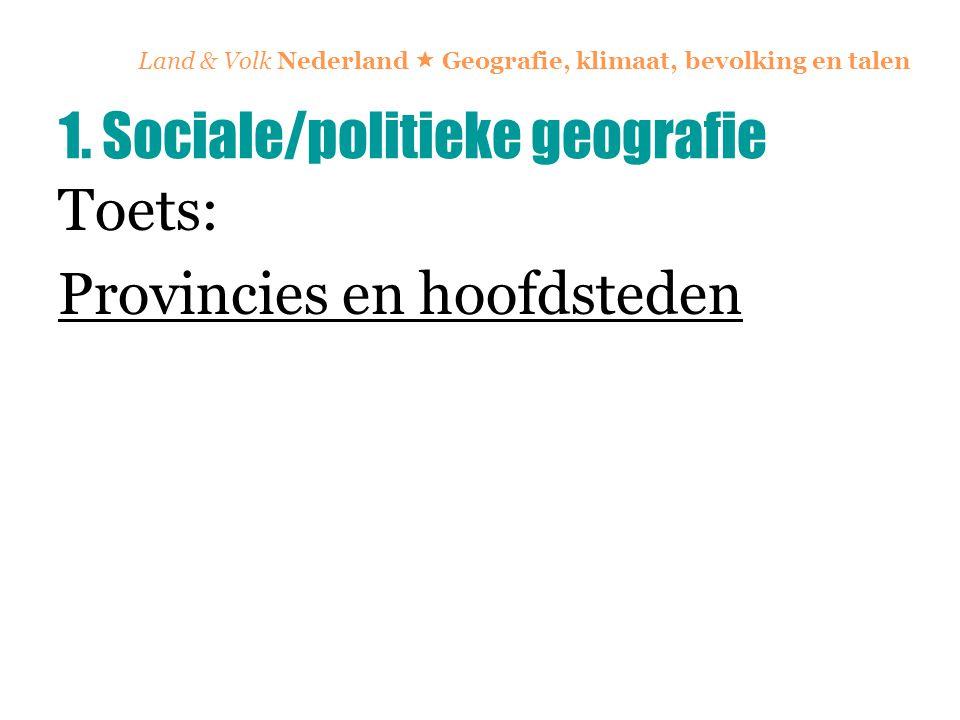 Land & Volk Nederland  Geografie, klimaat, bevolking en talen Toets: Provincies en hoofdsteden 1. Sociale/politieke geografie