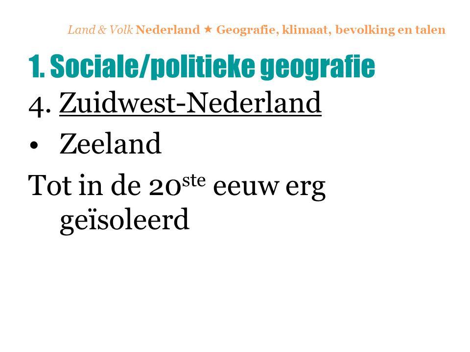 Land & Volk Nederland  Geografie, klimaat, bevolking en talen 4. Zuidwest-Nederland Zeeland Tot in de 20 ste eeuw erg geïsoleerd 1. Sociale/politieke