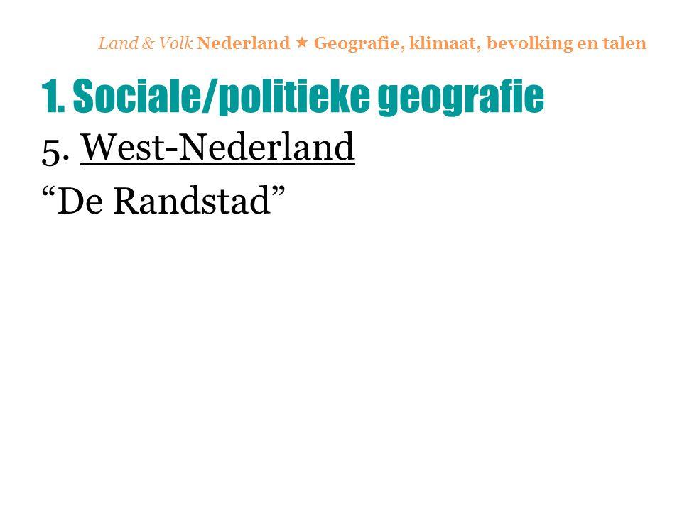 "Land & Volk Nederland  Geografie, klimaat, bevolking en talen 5. West-Nederland ""De Randstad"" 1. Sociale/politieke geografie"
