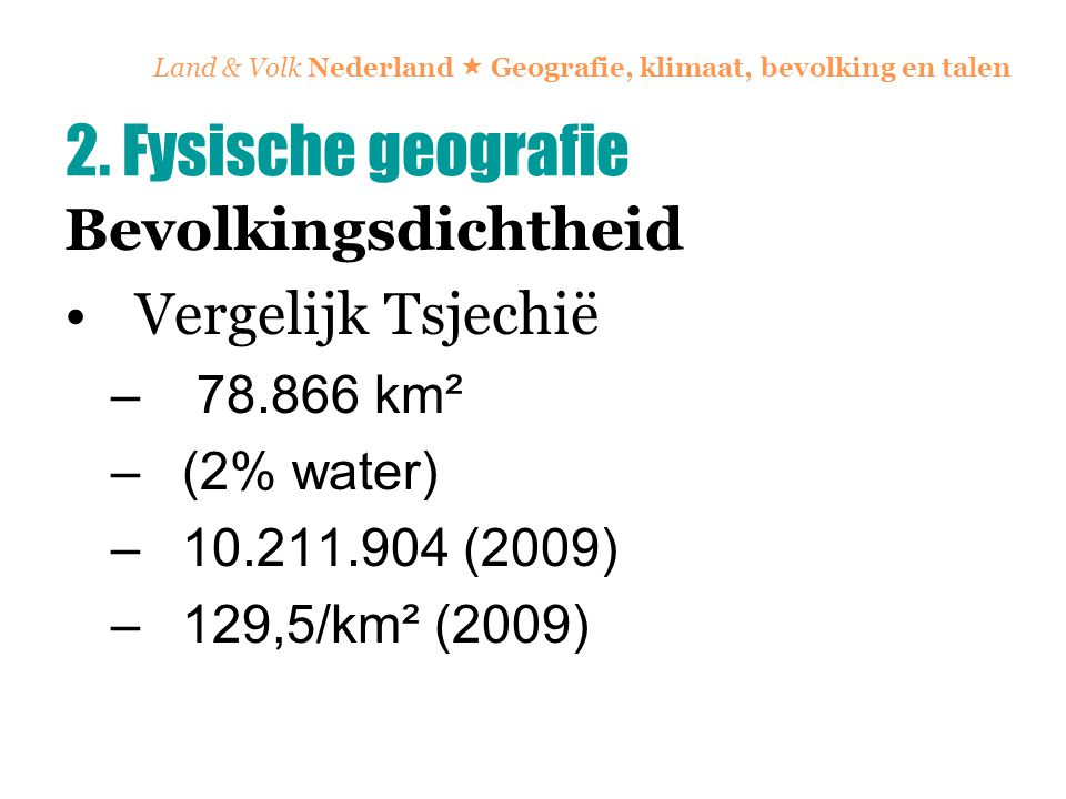Land & Volk Nederland  Geografie, klimaat, bevolking en talen Bevolkingsdichtheid Vergelijk Tsjechië – 78.866 km² –(2% water) –10.211.904 (2009) –129