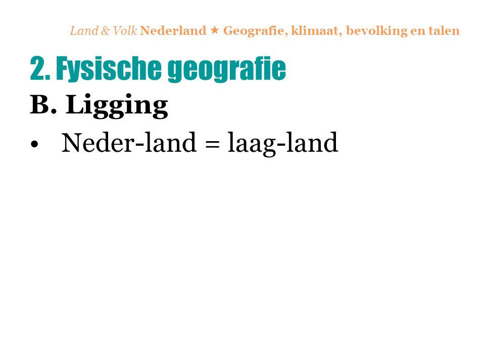 Land & Volk Nederland  Geografie, klimaat, bevolking en talen B. Ligging Neder-land = laag-land 2. Fysische geografie