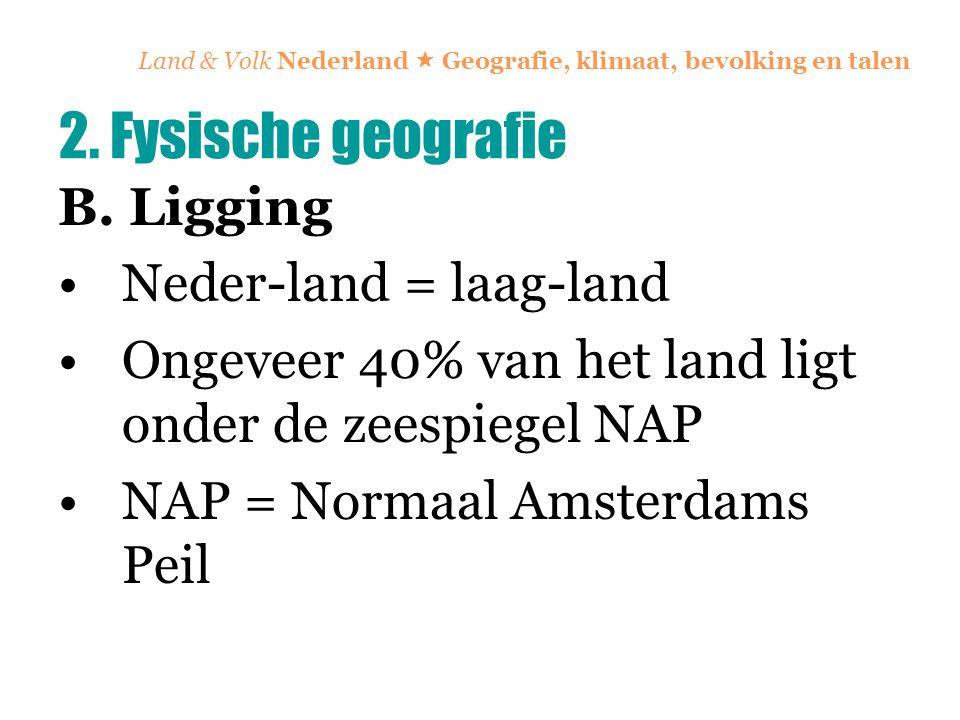 Land & Volk Nederland  Geografie, klimaat, bevolking en talen B. Ligging Neder-land = laag-land Ongeveer 40% van het land ligt onder de zeespiegel NA
