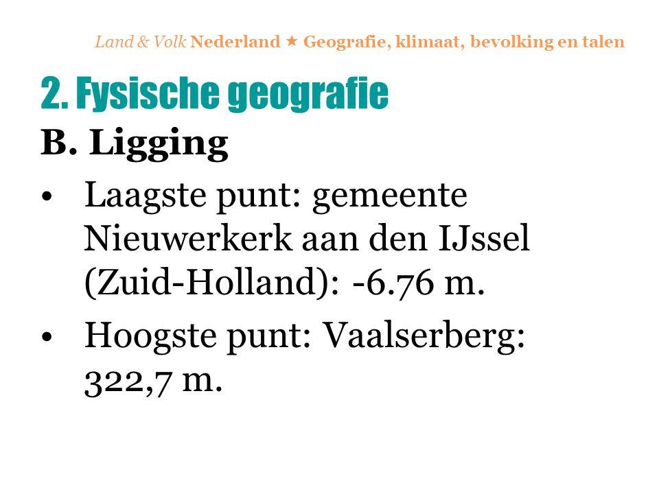 Land & Volk Nederland  Geografie, klimaat, bevolking en talen B. Ligging Laagste punt: gemeente Nieuwerkerk aan den IJssel (Zuid-Holland): -6.76 m. H