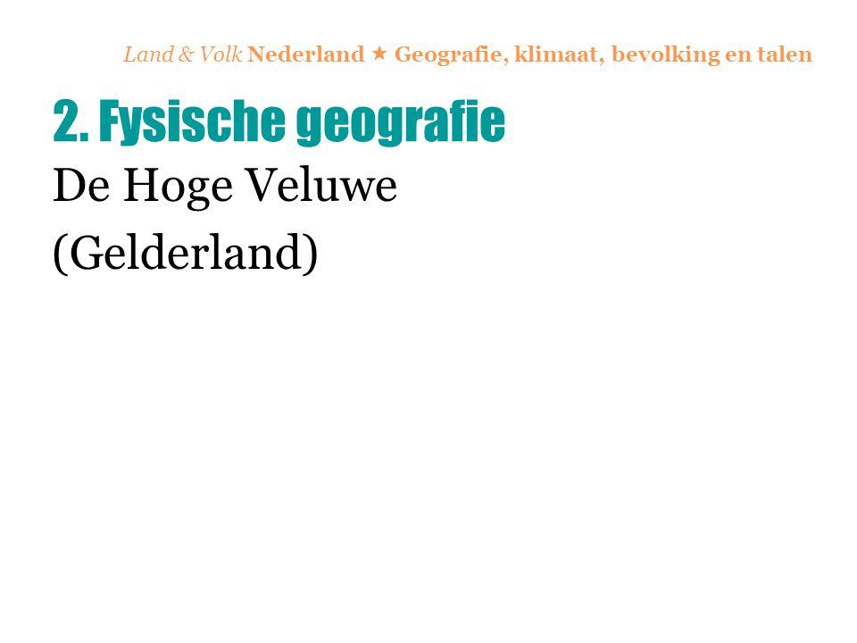 Land & Volk Nederland  Geografie, klimaat, bevolking en talen De Hoge Veluwe (Gelderland) 2. Fysische geografie