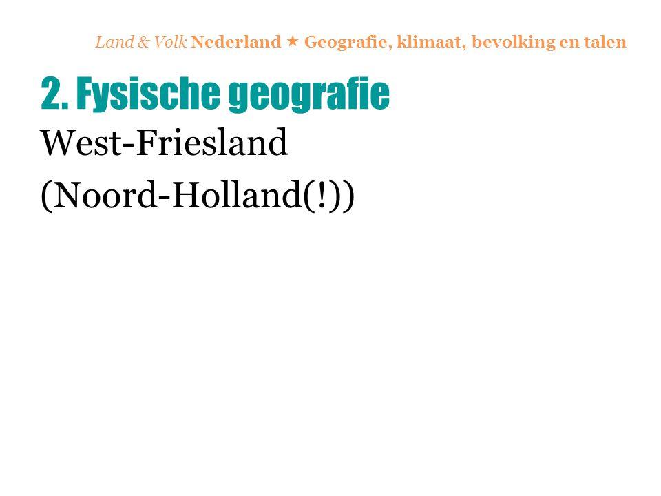 Land & Volk Nederland  Geografie, klimaat, bevolking en talen West-Friesland (Noord-Holland(!)) 2. Fysische geografie