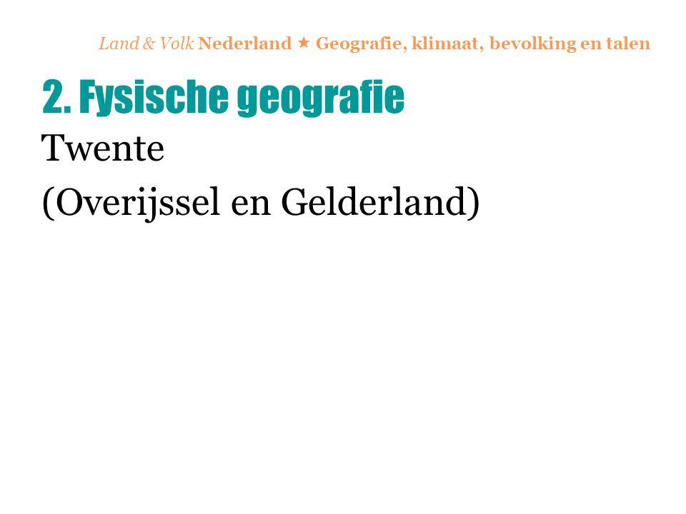 Land & Volk Nederland  Geografie, klimaat, bevolking en talen Twente (Overijssel en Gelderland) 2. Fysische geografie