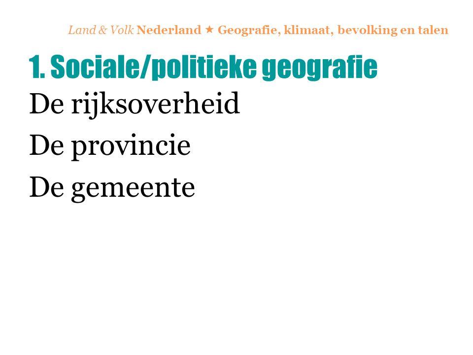Land & Volk Nederland  Geografie, klimaat, bevolking en talen De rijksoverheid De provincie De gemeente 1. Sociale/politieke geografie