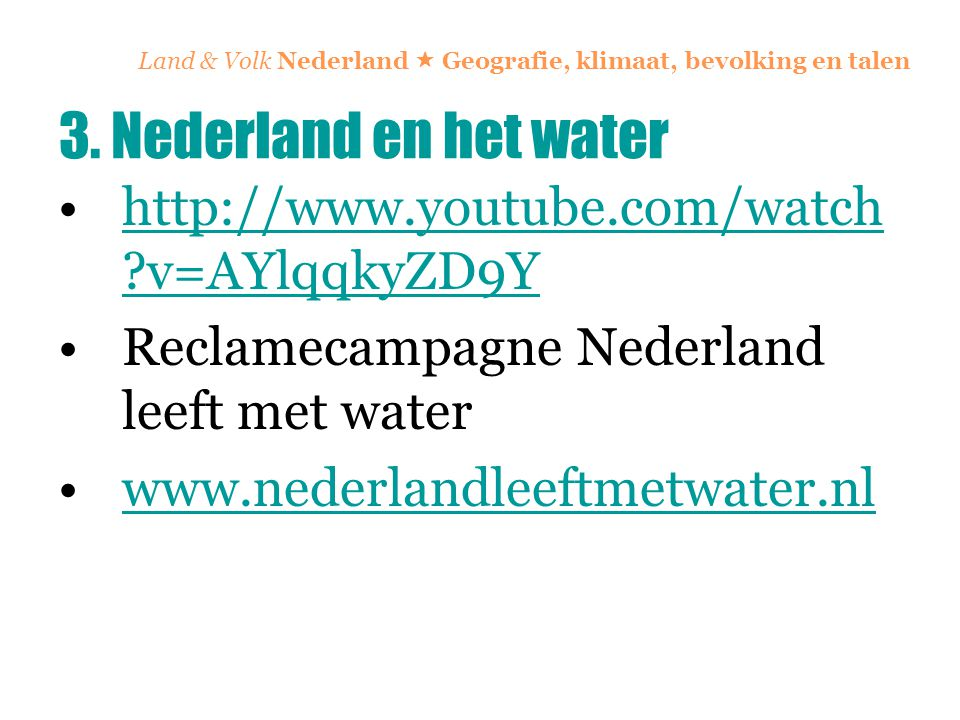 Land & Volk Nederland  Geografie, klimaat, bevolking en talen http://www.youtube.com/watch ?v=AYlqqkyZD9Yhttp://www.youtube.com/watch ?v=AYlqqkyZD9Y