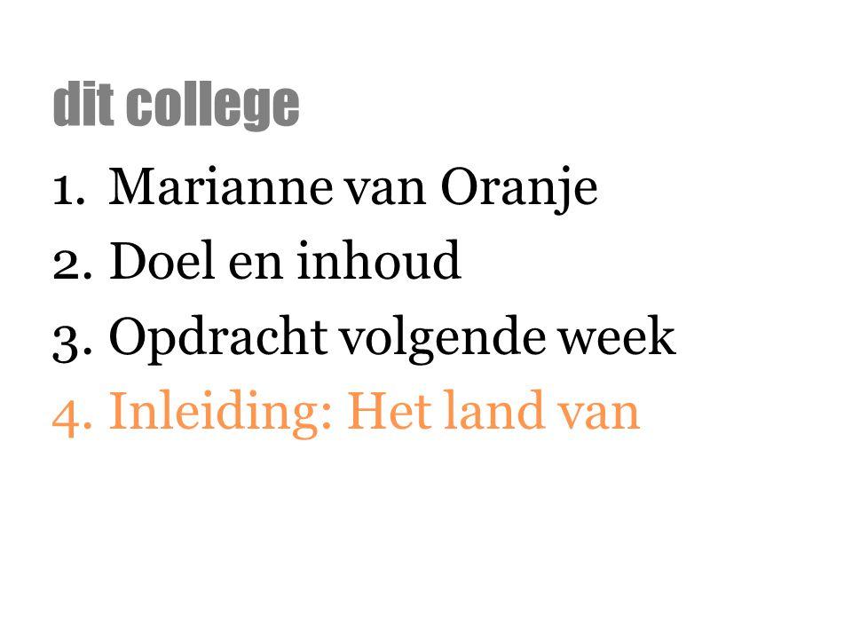 1.Marianne van Oranje 2.Doel en inhoud 3.Opdracht volgende week 4.Inleiding: Het land van dit college