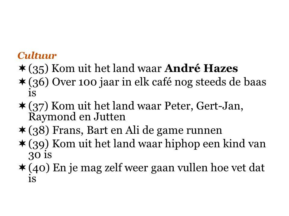  (35) Kom uit het land waar André Hazes  (36) Over 100 jaar in elk café nog steeds de baas is  (37) Kom uit het land waar Peter, Gert-Jan, Raymond
