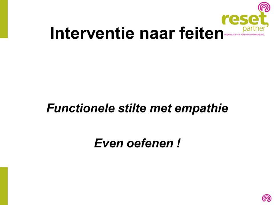 Interventie naar feiten Functionele stilte met empathie Even oefenen !