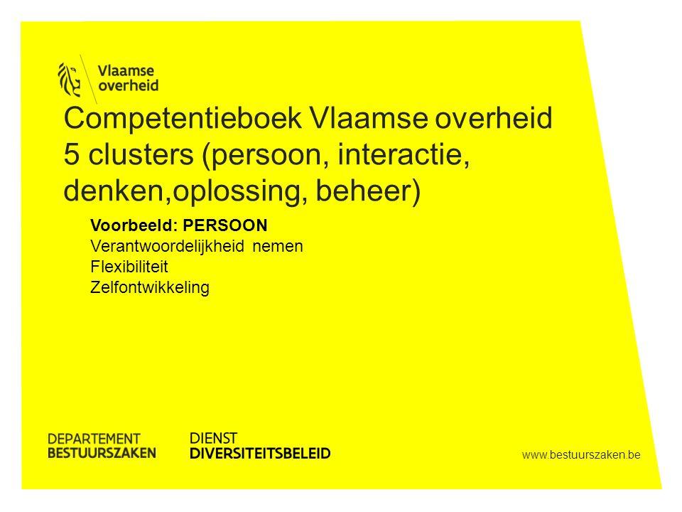 www.bestuurszaken.be Competentieboek Vlaamse overheid 5 clusters (persoon, interactie, denken,oplossing, beheer) Voorbeeld: PERSOON Verantwoordelijkheid nemen Flexibiliteit Zelfontwikkeling