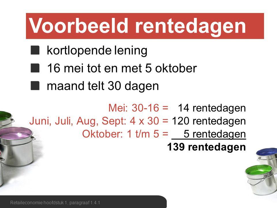 Voorbeeld rentedagen Retaileconomie hoofdstuk 1, paragraaf 1.4.1 kortlopende lening 16 mei tot en met 5 oktober maand juist aantal dagen Mei: 31-16 = 15 rentedagen Juni, Aug: 2 x 31 = 62 rentedagen Juli, Sept: 2 x 30 = 60 rentedagen Oktober: 1 t/m 5 = 5 rentedagen 142 rentedagen