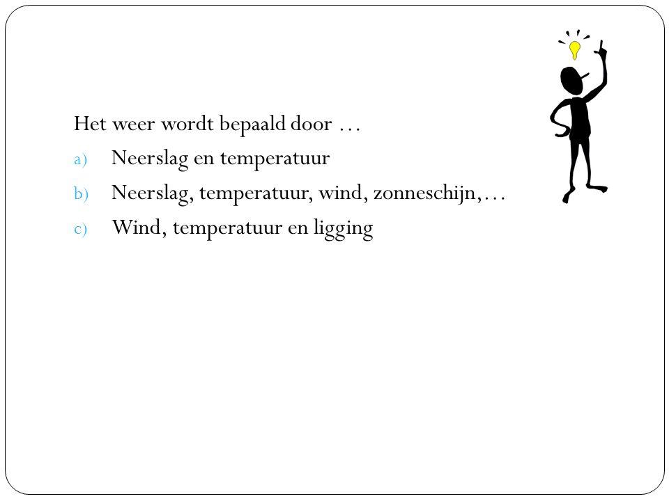 Het weer wordt bepaald door … a) Neerslag en temperatuur b) Neerslag, temperatuur, wind, zonneschijn,… c) Wind, temperatuur en ligging