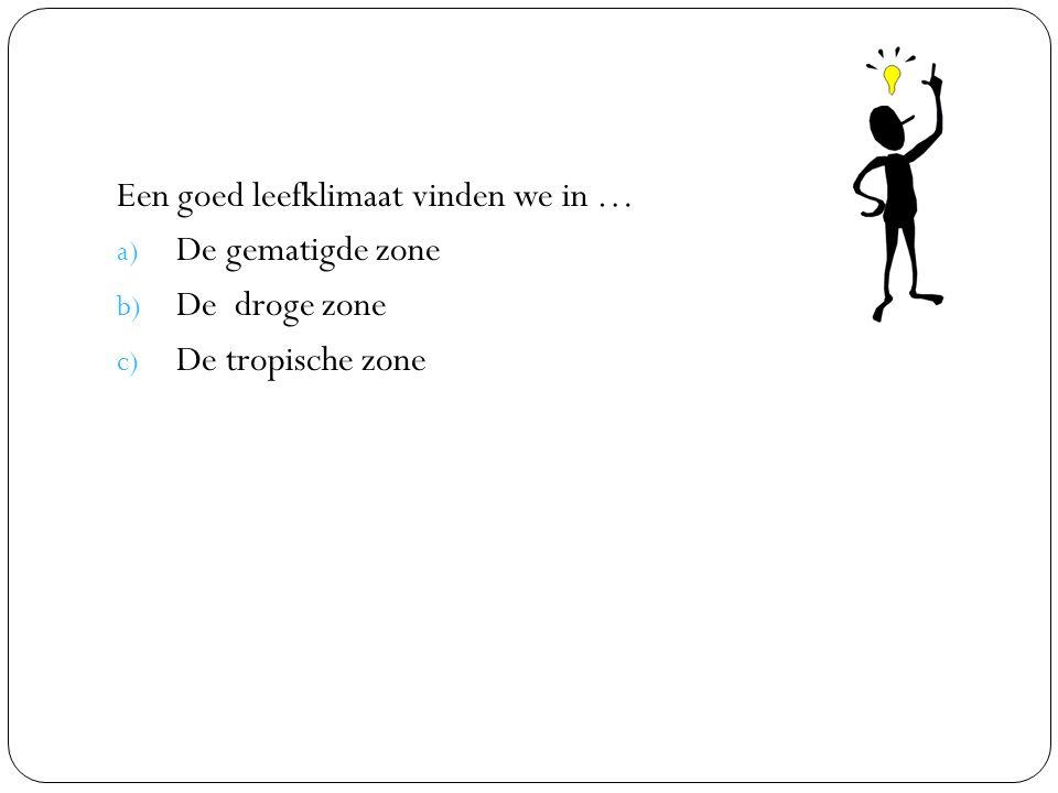 Een goed leefklimaat vinden we in … a) De gematigde zone b) De droge zone c) De tropische zone