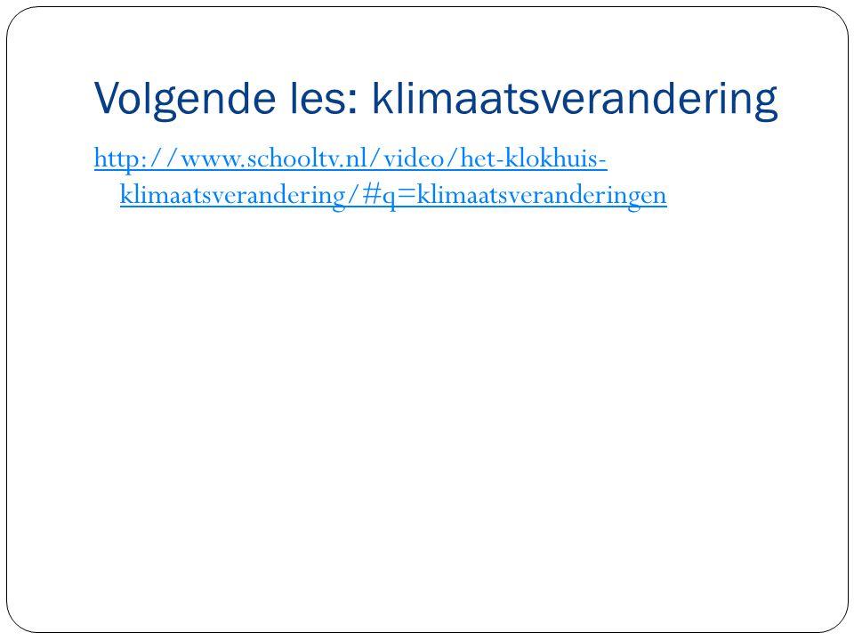 Volgende les: klimaatsverandering http://www.schooltv.nl/video/het-klokhuis- klimaatsverandering/#q=klimaatsveranderingen
