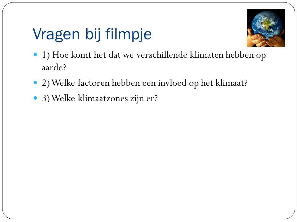 Vragen bij filmpje 1) Hoe komt het dat we verschillende klimaten hebben op aarde? 2) Welke factoren hebben een invloed op het klimaat? 3) Welke klimaa