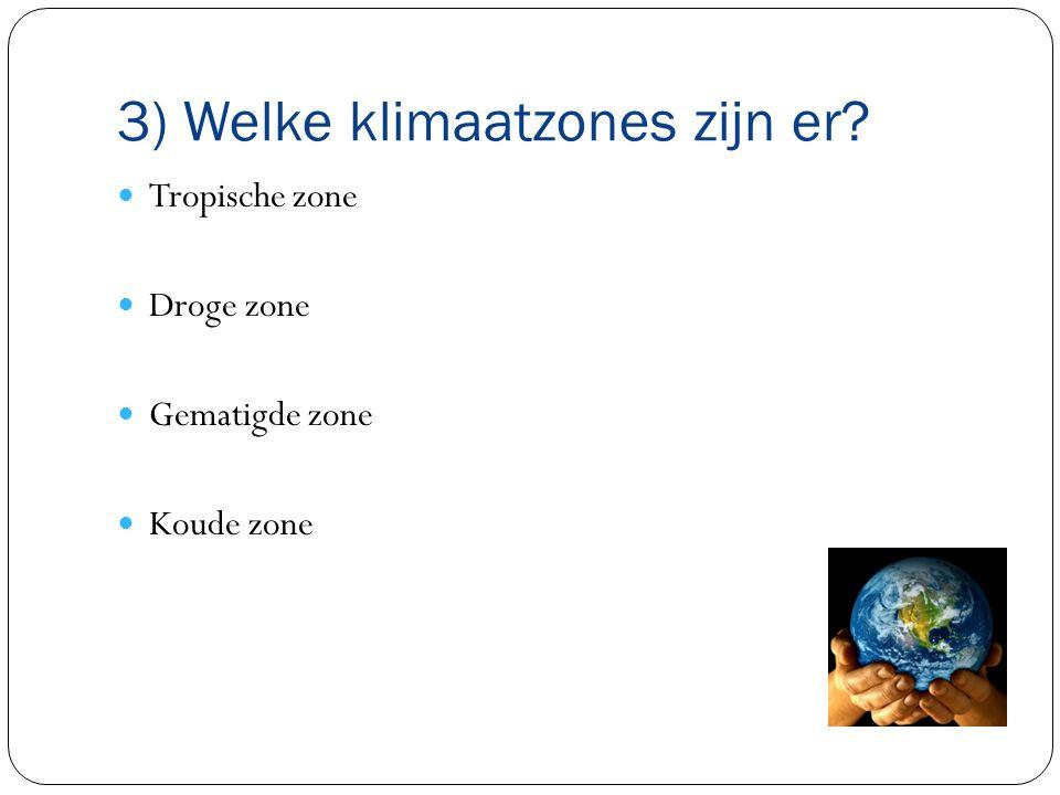 3) Welke klimaatzones zijn er? Tropische zone Droge zone Gematigde zone Koude zone