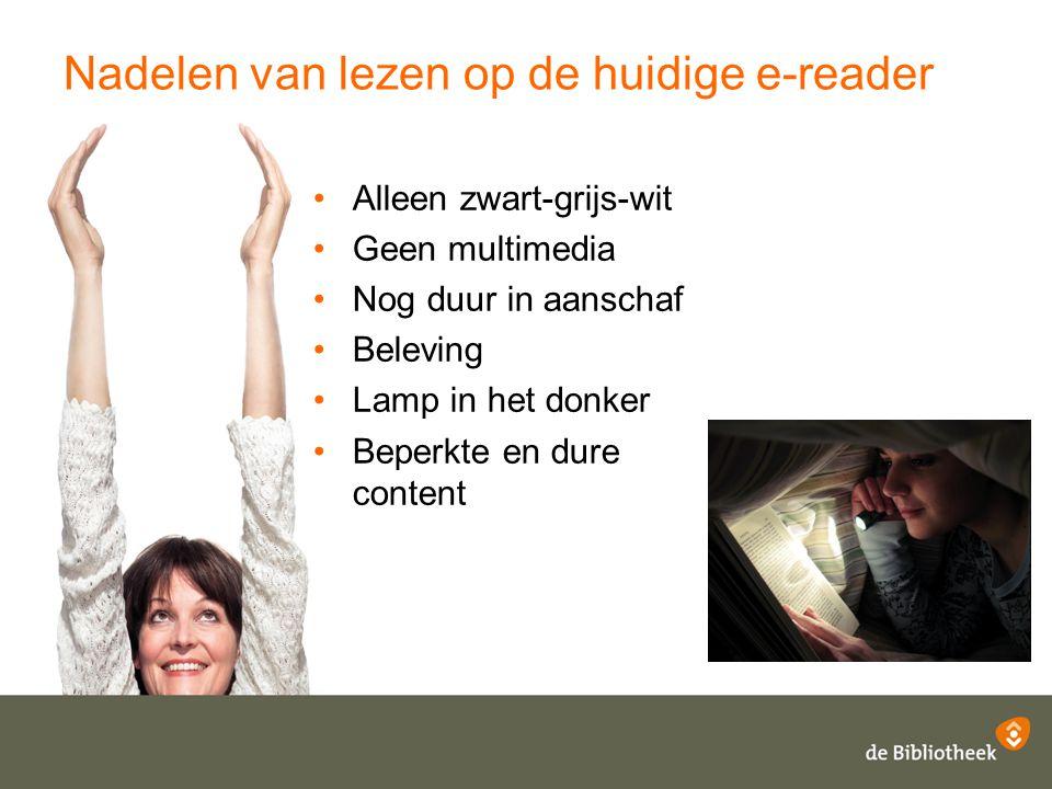 Nadelen van lezen op de huidige e-reader Alleen zwart-grijs-wit Geen multimedia Nog duur in aanschaf Beleving Lamp in het donker Beperkte en dure cont
