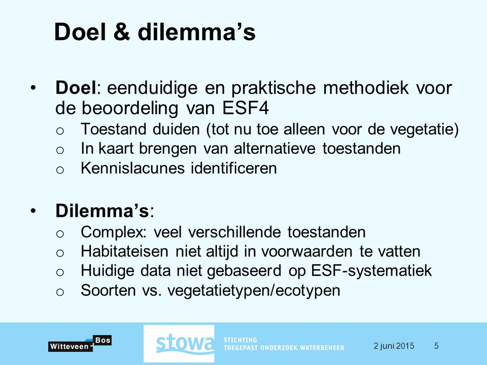 Doel & dilemma's Doel: eenduidige en praktische methodiek voor de beoordeling van ESF4 o Toestand duiden (tot nu toe alleen voor de vegetatie) o In kaart brengen van alternatieve toestanden o Kennislacunes identificeren Dilemma's: o Complex: veel verschillende toestanden o Habitateisen niet altijd in voorwaarden te vatten o Huidige data niet gebaseerd op ESF-systematiek o Soorten vs.