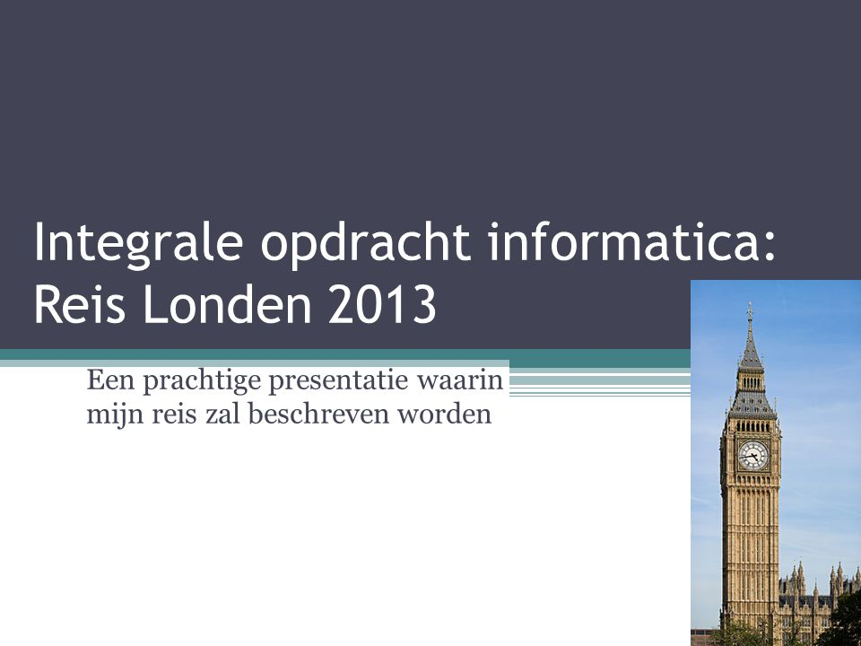 Integrale opdracht informatica: Reis Londen 2013 Een prachtige presentatie waarin mijn reis zal beschreven worden