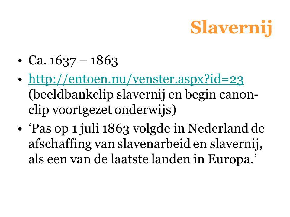 Slavernij Ca. 1637 – 1863 http://entoen.nu/venster.aspx?id=23 (beeldbankclip slavernij en begin canon- clip voortgezet onderwijs)http://entoen.nu/vens