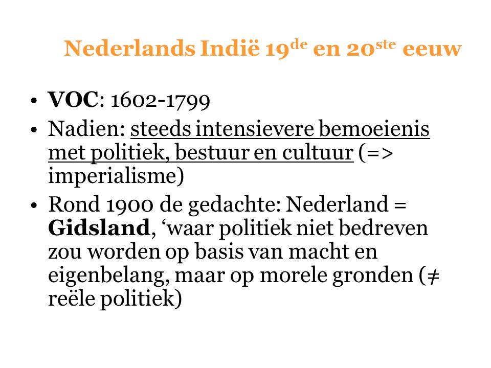 Nederlands Indië 19 de en 20 ste eeuw VOC: 1602-1799 Nadien: steeds intensievere bemoeienis met politiek, bestuur en cultuur (=> imperialisme) Rond 19